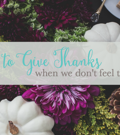 How to Give Thanks When We Don't Feel Thankful