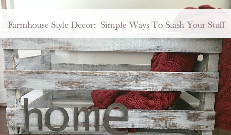 Farmhouse Style Decor:  Simple Ways To Stash Your Stuff