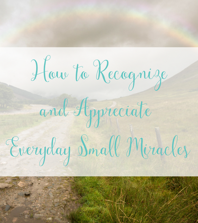 How to Recognize and Appreciate the Everyday Small Miracles