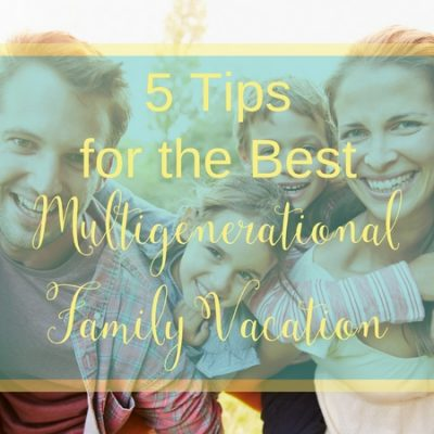 5 Tips For The Best Multigenerational Family Vacation